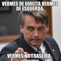 VERMES DE DIREITA,VERMES DE ESQUERDA,VERMES NA TRASEIRA.