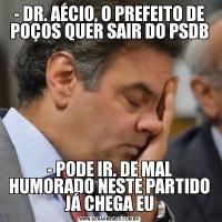 - DR. AÉCIO, O PREFEITO DE POÇOS QUER SAIR DO PSDB- PODE IR. DE MAL HUMORADO NESTE PARTIDO JÁ CHEGA EU