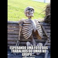 ESPERANDO UMA FOTO DOS TRABALHOS DO OMAR NO GRUPO.....