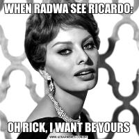 WHEN RADWA SEE RICARDO:OH RICK, I WANT BE YOURS