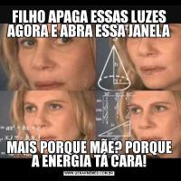 FILHO APAGA ESSAS LUZES AGORA E ABRA ESSA JANELAMAIS PORQUE MÃE? PORQUE A ENERGIA TÁ CARA!