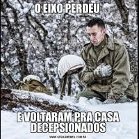 O EIXO PERDEU E VOLTARAM PRA CASA DECEPSIONADOS