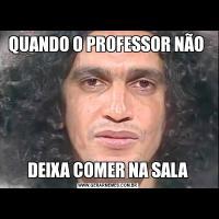 QUANDO O PROFESSOR NÃO DEIXA COMER NA SALA