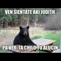 VEN SIENTATE AKI JUDITHPA VER, TA CHILO TU ALUCIN