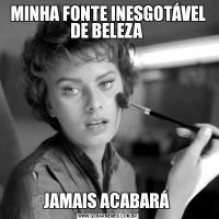 MINHA FONTE INESGOTÁVEL DE BELEZA JAMAIS ACABARÁ
