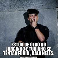 ESTOU DE OLHO NO JORGINHO E TUNINHO SE TENTAR FUGIR , BALA NELES.