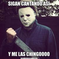 SIGAN CANTANDO ASÍY ME LAS CHINGOOOO