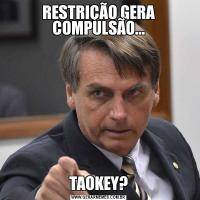 RESTRIÇÃO GERA COMPULSÃO...TAOKEY?