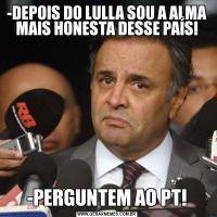 -DEPOIS DO LULLA SOU A ALMA MAIS HONESTA DESSE PAÍS!-PERGUNTEM AO PT!