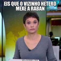 EIS QUE O VIZINHO HETERO MEXE A RABAN