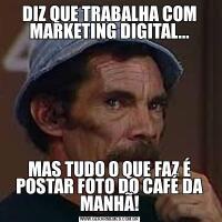 DIZ QUE TRABALHA COM MARKETING DIGITAL...MAS TUDO O QUE FAZ É POSTAR FOTO DO CAFÉ DA MANHÃ!