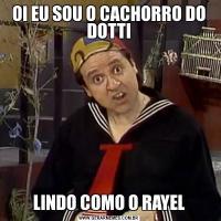 OI EU SOU O CACHORRO DO DOTTILINDO COMO O RAYEL
