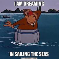 I AM DREAMINGIN SAILING THE SEAS