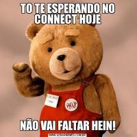 TO TE ESPERANDO NO CONNECT HOJENÃO VAI FALTAR HEIN!