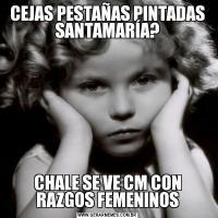 CEJAS PESTAÑAS PINTADAS SANTAMARÍA?CHALE SE VE CM CON RAZGOS FEMENINOS