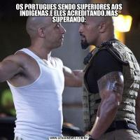 OS PORTUGUES SENDO SUPERIORES AOS INDÍGENAS.E ELES ACREDITANDO,MAS SUPERANDO: