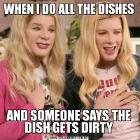WHEN I DO ALL THE DISHESAND SOMEONE SAYS THE DISH GETS DIRTY