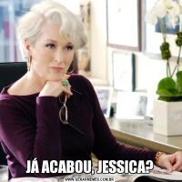 JÁ ACABOU, JESSICA?