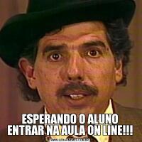 ESPERANDO O ALUNO ENTRAR NA AULA ON LINE!!!