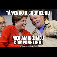 TÁ VENDO O GABRIEL ALIMEU AMIGO, MEU COMPANHEIRO!