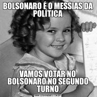 BOLSONARO É O MESSIAS DA POLÍTICAVAMOS VOTAR NO BOLSONARO NO SEGUNDO TURNO