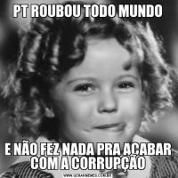 PT ROUBOU TODO MUNDOE NÃO FEZ NADA PRA ACABAR COM A CORRUPÇÃO