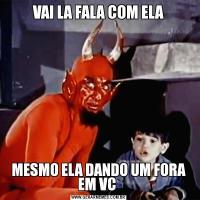 VAI LA FALA COM ELAMESMO ELA DANDO UM FORA EM VC