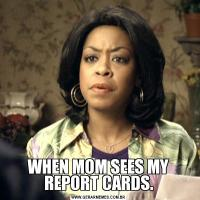 WHEN MOM SEES MY REPORT CARDS.
