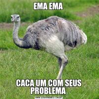 EMA EMA CACA UM COM SEUS PROBLEMA