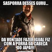 SASPORRA DESSES GURU...DA VONTADE FAZER IGUAL FIZ COM A PORRA DA CABEÇA DO JAPA!!!