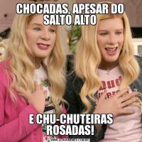 CHOCADAS, APESAR DO SALTO ALTO E CHU-CHUTEIRAS ROSADAS!