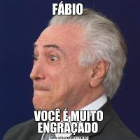 FÁBIO VOCÊ É MUITO ENGRAÇADO