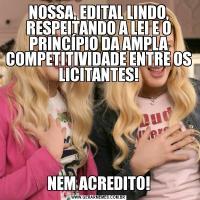NOSSA, EDITAL LINDO, RESPEITANDO A LEI E O PRINCÍPIO DA AMPLA COMPETITIVIDADE ENTRE OS LICITANTES!NEM ACREDITO!