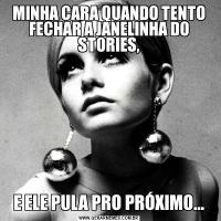 MINHA CARA QUANDO TENTO FECHAR A JANELINHA DO STORIES,E ELE PULA PRO PRÓXIMO...