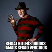 SERIAL KILLERS UNIDOS JAMAIS SERAO VENCIDOS