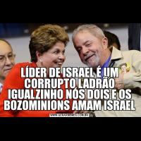 LÍDER DE ISRAEL É UM CORRUPTO LADRÃO IGUALZINHO NÓS DOIS E OS BOZOMINIONS AMAM ISRAEL