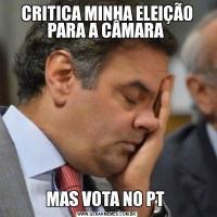 CRITICA MINHA ELEIÇÃO PARA A CÂMARA MAS VOTA NO PT