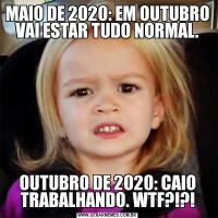 MAIO DE 2020: EM OUTUBRO VAI ESTAR TUDO NORMAL.OUTUBRO DE 2020: CAIO TRABALHANDO. WTF?!?!