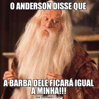 O ANDERSON DISSE QUE A BARBA DELE FICARÁ IGUAL A MINHA!!!