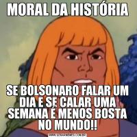 MORAL DA HISTÓRIASE BOLSONARO FALAR UM DIA E SE CALAR UMA SEMANA É MENOS BOSTA NO MUNDO!!