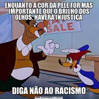 ENQUANTO A COR DA PELE FOR MAS IMPORTANTE QUE O BRILHO DOS OLHOS, HAVERÁ INJUSTIÇADIGA NÃO AO RACISMO