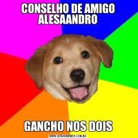 CONSELHO DE AMIGO ALESAANDROGANCHO NOS DOIS