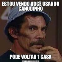 ESTOU VENDO VOCÊ USANDO CANUDINHOPODE VOLTAR 1 CASA