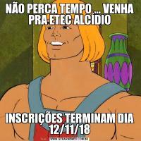 NÃO PERCA TEMPO ... VENHA PRA ETEC ALCÍDIOINSCRIÇÕES TERMINAM DIA 12/11/18