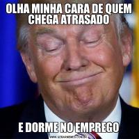OLHA MINHA CARA DE QUEM CHEGA ATRASADOE DORME NO EMPREGO