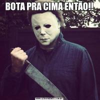 BOTA PRA CIMA ENTÃO!!