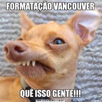 FORMATAÇÃO VANCOUVERQUÊ ISSO GENTE!!!