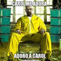 CAROL ME ADORA ,ADORO A CAROL