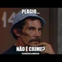 PLAGIO...NÃO É CRIME?