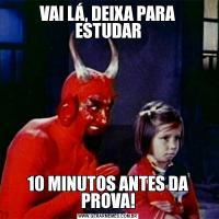 VAI LÁ, DEIXA PARA ESTUDAR10 MINUTOS ANTES DA PROVA!